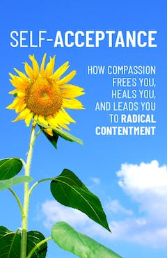 Self Acceptance How Compassion Frees You, Heals You, And Leads You To Radical Contentment
