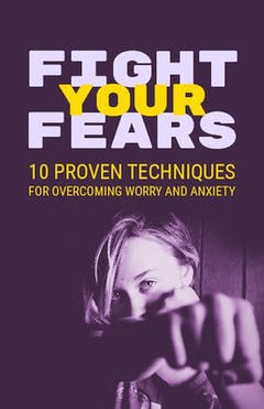 Fight Your Fears - 10 Techniques To Overcome Worry And Anxiety